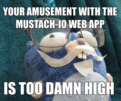 [Photo: YOUR AMUSEMENT AT THE MUSTACH-IO WEB APP IS TOO DAMN HIGH]